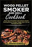 Wood Pellet Smoker and Grill Cookbook: Master Your Wood Pellet Grill with these Mouth-Watering Barbecue Recipes - Smoke Meat, Fish and Vegetable Like a Pro