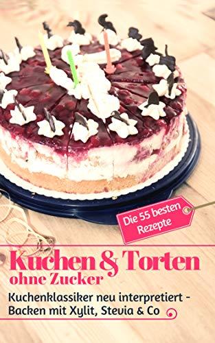 Kuchen & Torten ohne Zucker: Kuchenklassiker neu interpretiert: Backen mit Xylit, Stevia & Co – die 55 besten Rezepte (Backen ohne Zucker 6)
