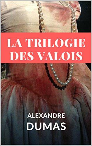 LA TRILOGIE DES VALOIS : LA REINE MARGOT + LA DAME DE MONSOREAU + LES QUARANTE-CINQ (édition intégrale annotée) (French Edition)