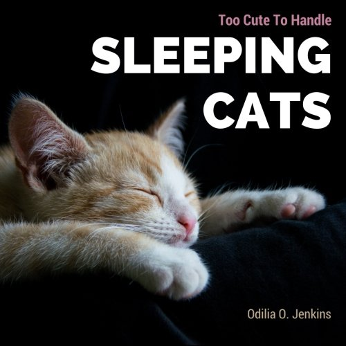 Too Cute To Handle. Sleeping Cats: A Heart-warming Photo Book for Cat Lovers, with Beautiful Quotes & Adorable Pictures of Feline Friends, Cats and ... (Animal Coffee Table Book Gift) (Volume 1)