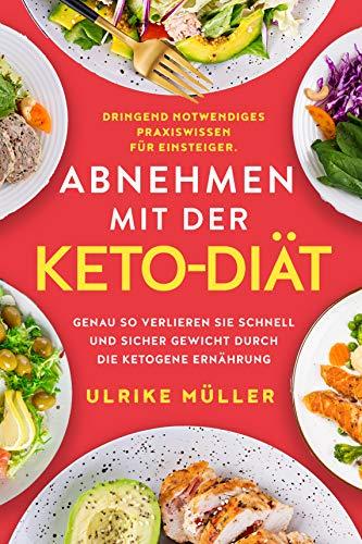 Abnehmen mit der Keto-Diät: Dringend notwendiges Praxiswissen für Einsteiger. Genau...