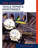 Pro Tactics™: Tackle Repair & Maintenance: Use the Secrets of the Pros to Get the Most from Your Tackle