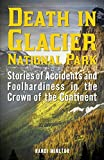 Death in Glacier National Park: Stories of Accidents and Foolhardiness in the Crown of the Continent