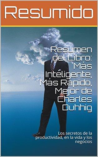 Resumen del Libro: Más Inteligente, Más Rápido, Mejor de Charles Duhhig: Los secretos de la productividad, en la vida y los negocios