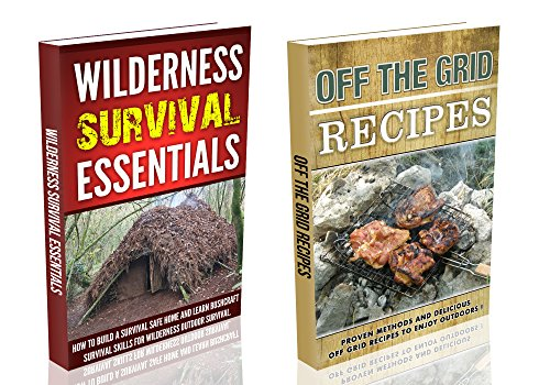 Wilderness Survival Essentials & Off The Grid Eating : How to Build a Survival Safe Home, Learn Bushcraft Survival Skills And Prepare The Best Off Grid Recipes For Every Survival Situation !