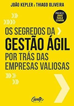 Os segredos da gestão ágil por trás das empresas valiosas por [João Kepler, Thiago Oliveira]