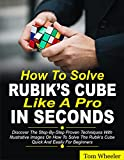 How To Solve Rubik's Cube Like A Pro In Seconds: Discover The Step By Step Proven Techniques with Illustrative Images on How to Solve the Rubiks Cube Quick and Easily for Beginners (English Edition)