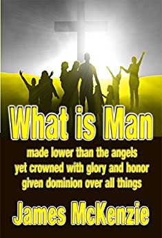 What Is Man: made lower than the angels yet crowned with glory and honor given dominion over all things by [James McKenzie]