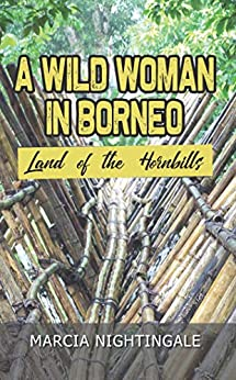 A Wild Woman in Borneo: Land of the Hornbills by [Marcia Nightingale]