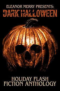 Dark Halloween: A Flash Fiction Anthology (Holiday Horror Collection Book 5) by [Eleanor Merry, Cassandra Angler, Brian Scutt]