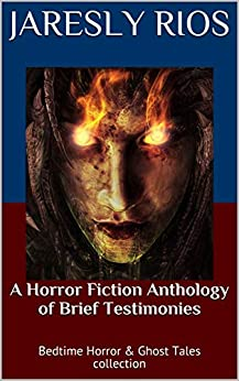 A Horror Fiction Anthology of  Brief Testimonies: Bedtime Horror & Ghost Tales collection by [Jaresly Rios]