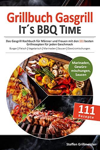 GRILLBUCH GASGRILL - It's BBQ Time |: Das Gasgrill Kochbuch für Männer und Frauen mit den 111 besten Grillrezepten für jeden Geschmack [Burger, Fleisch, Vegetarisch grillen uvm.]