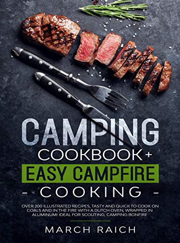 Camping Cookbook + Easy Campfire Cooking: Over 200 Illustrated Recipes, Tasty and Quick to Coock on Coals and in the Fire With a Dutch Oven, Wrapped in Aluminium Ideal for Scouting, Camping Bonfire
