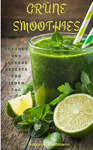 Grüne Smoothies: gesunde und leckere Rezepte für jeden Tag (Abnehmen, Entgiften & Entschlacken mit mehr Energie und Wohlbefinden)