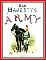 Her Majesty's Army 1888: A Descripitive Account of the various regiments now comprising the Queen's Forces & Indian and Colonial Forces; VOLUME1