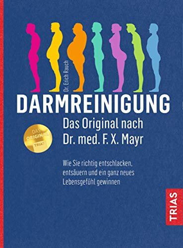 Darmreinigung. Das Original nach Dr. med. F.X. Mayr: Wie Sie richtig entschlacken, entsäuren und ein ganz neues Lebensgefühl gewinnen