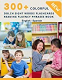 300+ Colorful Dolch Sight Words Flashcards Reading Fluency Phrases Book English-Spanish: Complete list vocabulary children need to know and read first ... toddler kindergarten, 1st, 2nd, 3rd grade