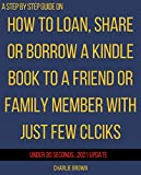How to loan Kindle books to a friend: The step-by-step guide to lend, share or borrow a family member or any of your loved ones an eBook from your Amazon ... Account using Smart Guides/Techniques)