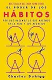 El poder de los hábitos: Por qué hacemos lo que hacemos en la vida y los negocios (Spanish Edition)