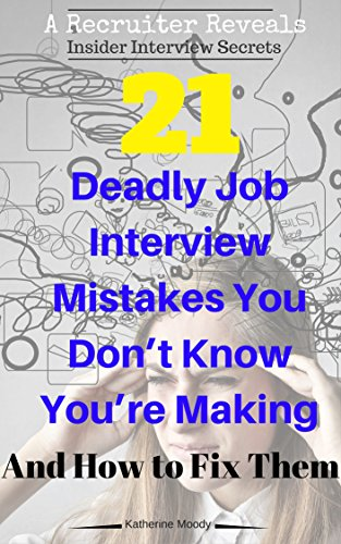 21 Deadly Job Interview Mistakes You Don't Know You're Making and How to Fix Them: A Recruiter Reveals: Insider Interview Secrets