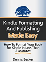 Kindle Formatting and Publishing Made Easy: How to Format Your Book for Kindle in Less Than 5 Minutes