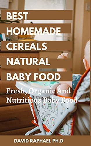 Best Homemade Cereals Natural Baby Food : Fresh, Organic And Nutritious Baby Food (English Edition)