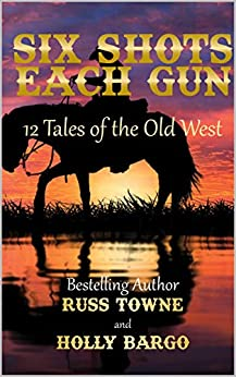 Six Shots Each Gun: 12 Tales Of The Old West by [Russ Towne, Holly Bargo]