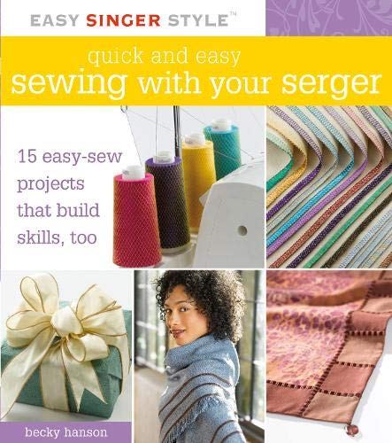 Quick and Easy Sewing with Your Serger: 15 Easy-Sew Projects that Build Skills, Too (Easy Singer Style)