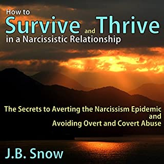 How to Survive and Thrive in a Narcissistic Relationship     The Secrets to Averting the Narcissism Epidemic and Avoiding Overt and Covert Abuse              By:                                                                                                                                 J. B. Snow                               Narrated by:                                                                                                                                 Lori L. Parker                      Length: 25 mins     58 ratings     Overall 4.0