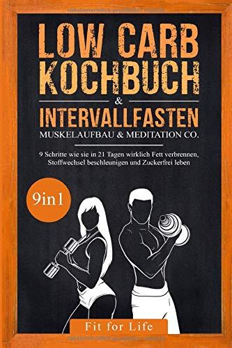 Low Carb Kochbuch & Intervallfasten   Muskelaufbau & Meditation Co. - 9 Schritte wie sie in 21 Tagen wirklich Fett verbrennen, Stoffwechsel beschleunigen und Zuckerfrei leben - 9in1