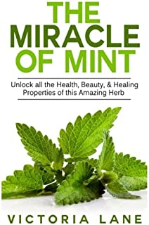 The Miracle of Mint: Unlock All The Health, Beauty, & Healing Properties Of This Amazing Herb (Mint - Herbal Remedies - Healing - Natural Medicine - Essential Oils - Herbs)