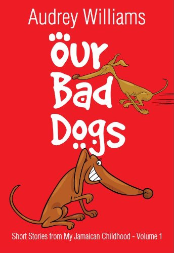 Our Bad Dogs (Short Stories from My Jamaican Childhood Book 1)