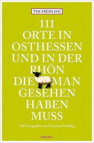 111 Orte in Osthessen und in der Rhön, die man gesehen haben muss: Reiseführer