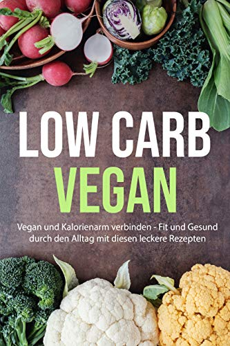 Low Carb Vegan: Vegan und Kalorienarm verbinden - Fit und Gesund durch den Alltag mit diesen leckere Rezepten