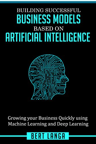 Building Successful Business Models based on Artificial Intelligence: Growing your Business Quickly using Machine Learning and Deep Learning (TRENDS Book 1) (English Edition)