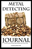 Metal Detecting Journal: The Best Way to Record, Log and Keep Track of Your Finds by Mark D Smith...
