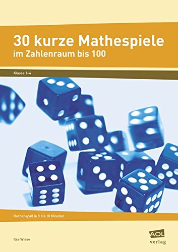 30 kurze Mathespiele: Rechenspaß in 5 bis 10 Minuten: Zahlenraum bis 100 (1. bis 4. Klasse)