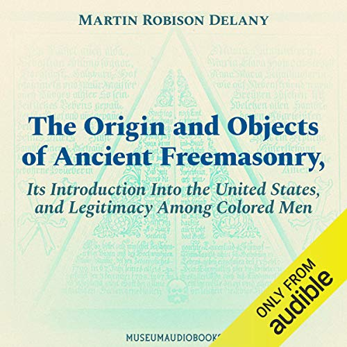 The Origin and Objects of Ancient Freemasonry, Its Introduction Into the United States, and Legitimacy Among Colored Men cover art