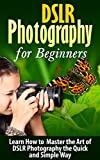 DSLR: DSLR Photography: Learn How to Master the Art of DSLR Photography the Quick and Simple Way: DSLR Photography: DSLR Photography for Beginners: DSLR ... Photography, History of Photography)