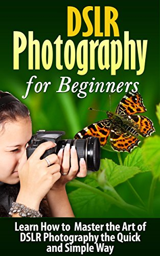 DSLR: DSLR Photography: Learn How to Master the Art of DSLR Photography the Quick and Simple Way: DSLR Photography: DSLR Photography for Beginners: DSLR ... History of Photography) (English Edition)