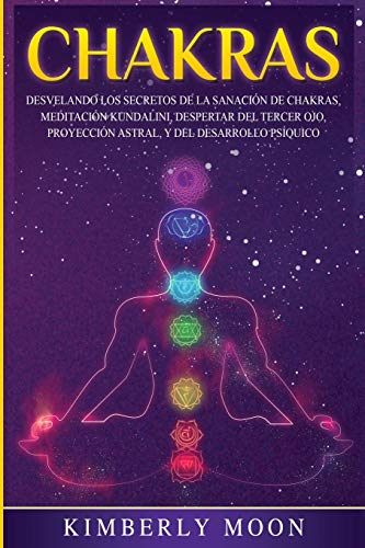 Chakras: Desvelando los Secretos de la Sanación de Chakras, Meditación Kundalini, Despertar del Tercer Ojo, Proyección Astral, y del Desarrollo Psíquic