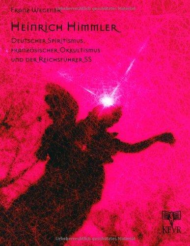 Heinrich Himmler. Deutscher Spiritismus, französischer Okkultismus und der Reichsführer SS