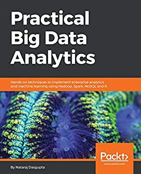 Practical Big Data Analytics  Hands-on techniques to implement enterprise analytics and machine learning using Hadoop Spark NoSQL and R