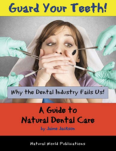 Guard Your Teeth!: Why the Dental Industry Fails Us - A Guide to Natural Dental Care