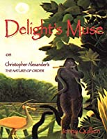 Delight's Muse on Christopher Alexander's The Nature of Order: A Summary and Personal Interpretation