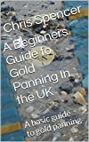A Beginners Guide to Gold Panning In the UK: A basic guide to gold panning