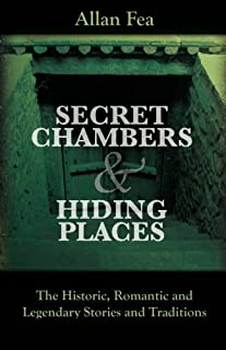 Secret Chambers and Hiding Places: The Historic, Romantic & Legendary Stories & Traditions About Hiding Holes, Secret Cham...