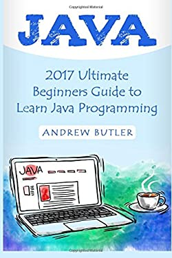 Java: 2017 Ultimate Beginners Guide to Learn Java Programming ( java for dummies, java apps, java for beginners, java apps, hacking, hacking exposed) ... Developers, Coding, CSS, PHP) (Volume 1)