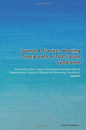 Journal & Tracker: Healing Overgrowth or Tall Stature Syndrome: The 30 Day Raw Vegan Plant-Based Detoxification & Regeneration Journal & Tracker for Reversing Conditions. Journal 2
