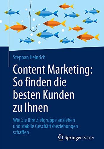 Content Marketing: So finden die besten Kunden zu Ihnen : Wie Sie Ihre Zielgruppe anziehen und stabile Geschäftsbeziehungen schaffen